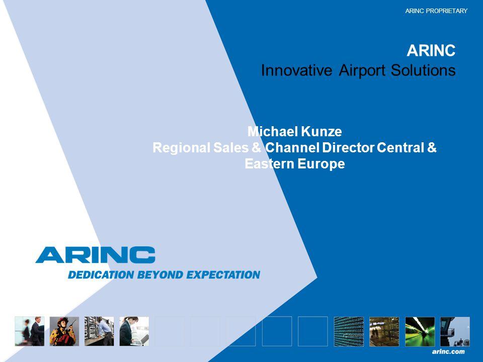 ARINC PROPRIETARY ARINC Innovative Airport Solutions Michael Kunze Regional Sales & Channel Director Central & Eastern Europe
