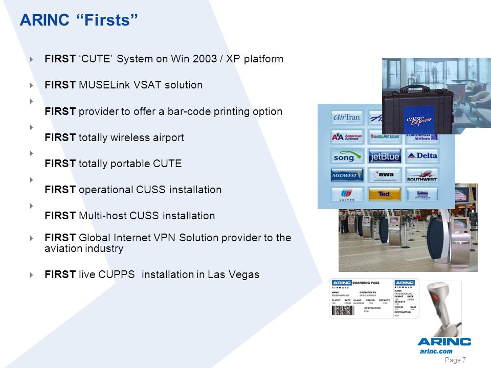Page 7 ARINC Firsts FIRST CUTE System on Win 2003 / XP platform FIRST MUSELink VSAT solution FIRST provider to offer a bar-code printing option FIRST