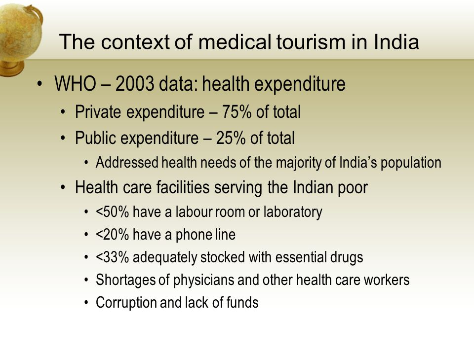 The context of medical tourism in India WHO – 2003 data: health expenditure Private expenditure – 75% of total Public expenditure – 25% of total Addressed health needs of the majority of Indias population Health care facilities serving the Indian poor <50% have a labour room or laboratory <20% have a phone line <33% adequately stocked with essential drugs Shortages of physicians and other health care workers Corruption and lack of funds