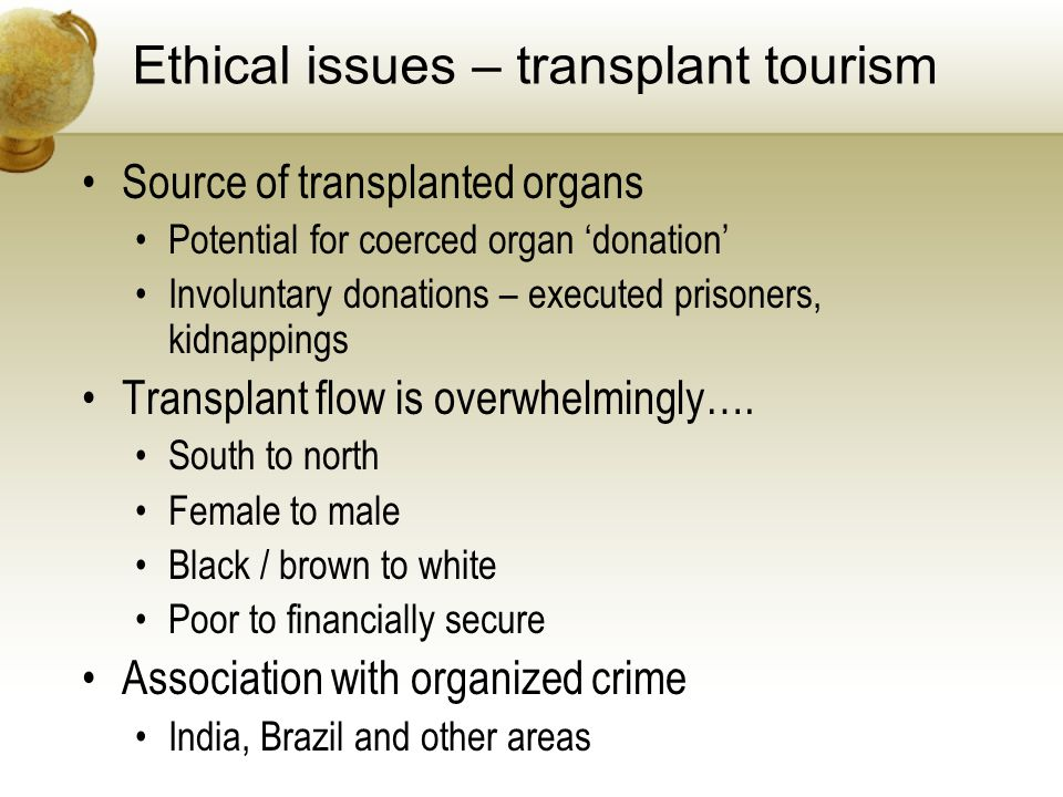Ethical issues – transplant tourism Source of transplanted organs Potential for coerced organ donation Involuntary donations – executed prisoners, kidnappings Transplant flow is overwhelmingly….