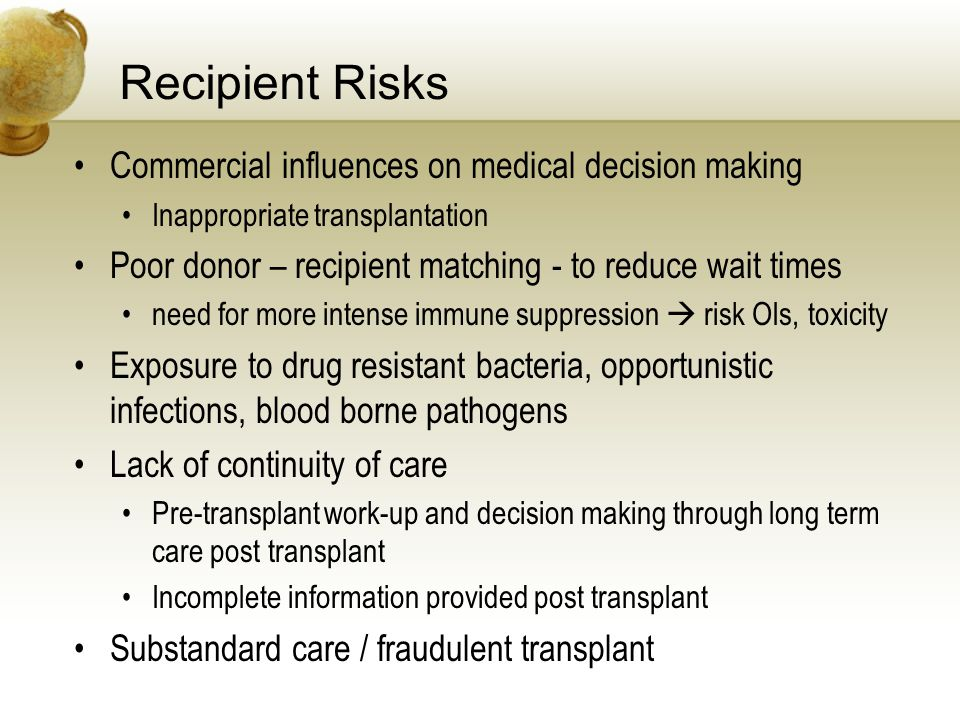 Recipient Risks Commercial influences on medical decision making Inappropriate transplantation Poor donor – recipient matching - to reduce wait times need for more intense immune suppression risk OIs, toxicity Exposure to drug resistant bacteria, opportunistic infections, blood borne pathogens Lack of continuity of care Pre-transplant work-up and decision making through long term care post transplant Incomplete information provided post transplant Substandard care / fraudulent transplant