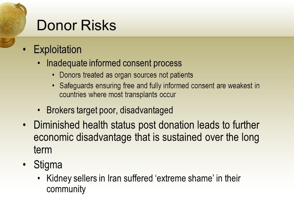 Donor Risks Exploitation Inadequate informed consent process Donors treated as organ sources not patients Safeguards ensuring free and fully informed consent are weakest in countries where most transplants occur Brokers target poor, disadvantaged Diminished health status post donation leads to further economic disadvantage that is sustained over the long term Stigma Kidney sellers in Iran suffered extreme shame in their community