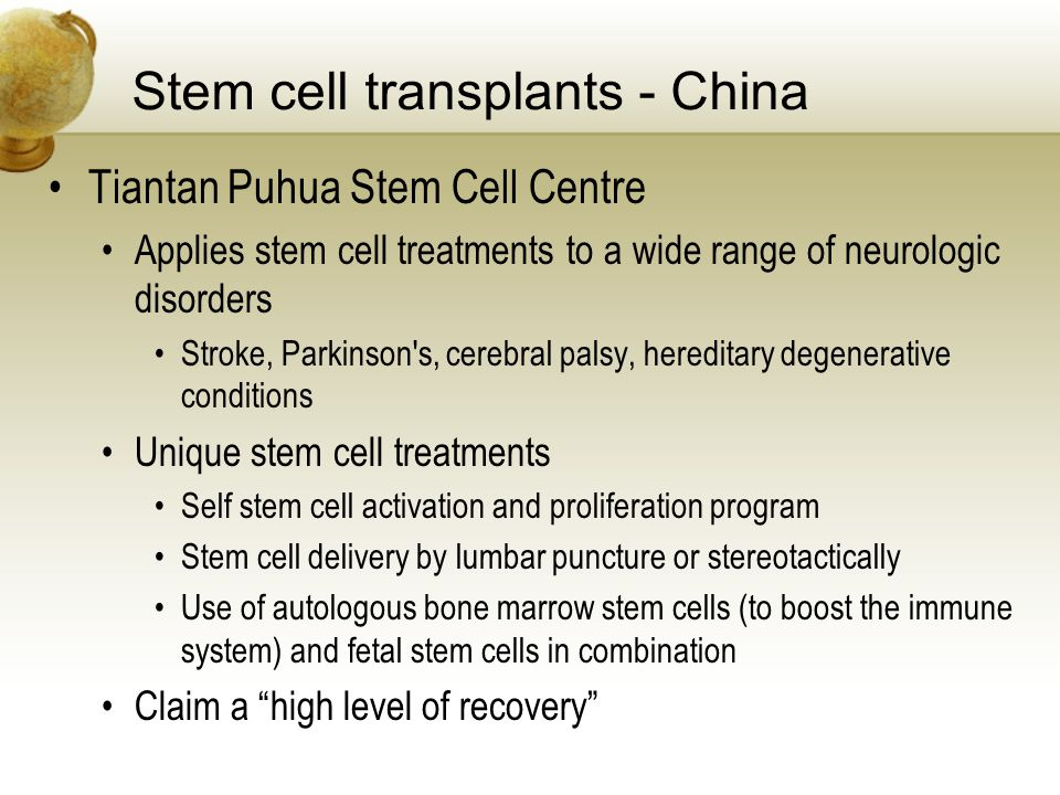 Stem cell transplants - China Tiantan Puhua Stem Cell Centre Applies stem cell treatments to a wide range of neurologic disorders Stroke, Parkinson s, cerebral palsy, hereditary degenerative conditions Unique stem cell treatments Self stem cell activation and proliferation program Stem cell delivery by lumbar puncture or stereotactically Use of autologous bone marrow stem cells (to boost the immune system) and fetal stem cells in combination Claim a high level of recovery