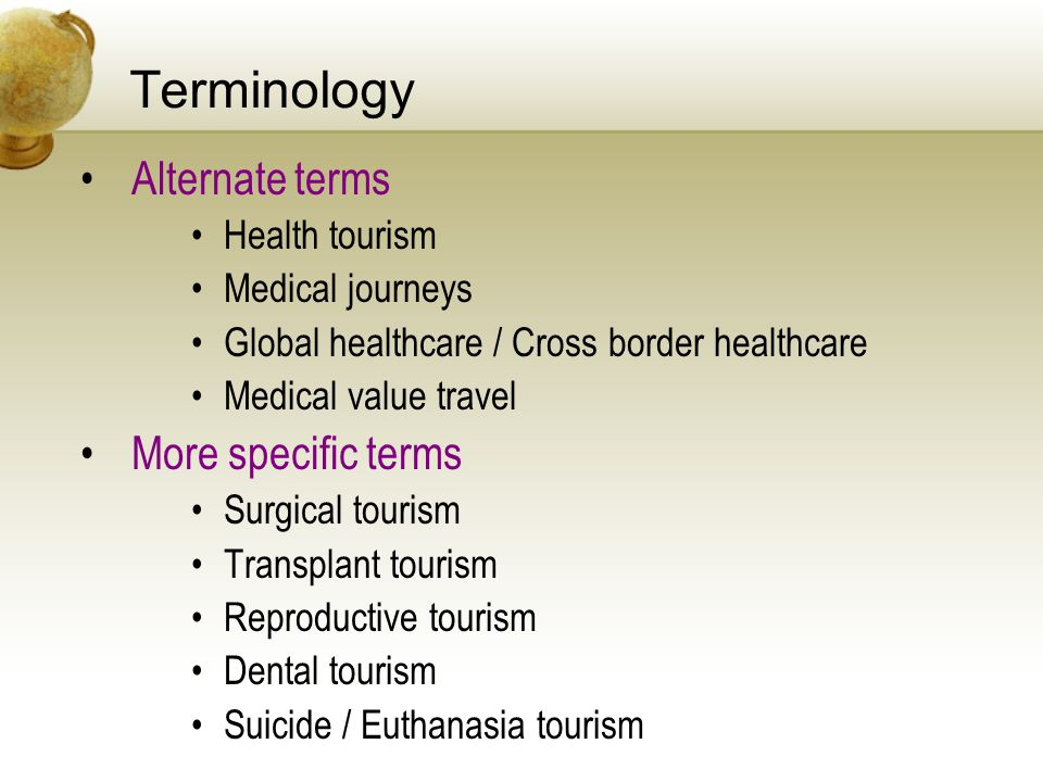 Terminology Alternate terms Health tourism Medical journeys Global healthcare / Cross border healthcare Medical value travel More specific terms Surgical tourism Transplant tourism Reproductive tourism Dental tourism Suicide / Euthanasia tourism