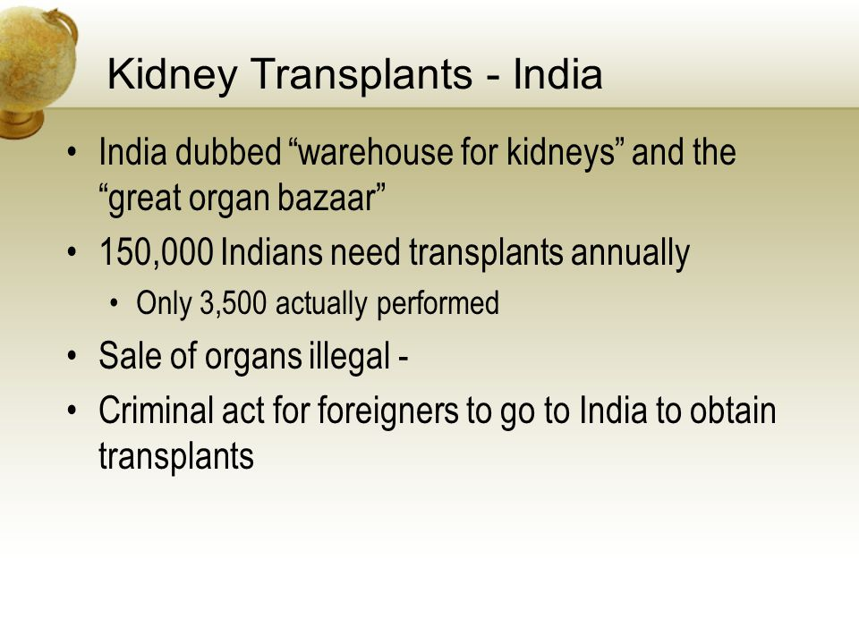 Kidney Transplants - India India dubbed warehouse for kidneys and the great organ bazaar 150,000 Indians need transplants annually Only 3,500 actually performed Sale of organs illegal - Criminal act for foreigners to go to India to obtain transplants