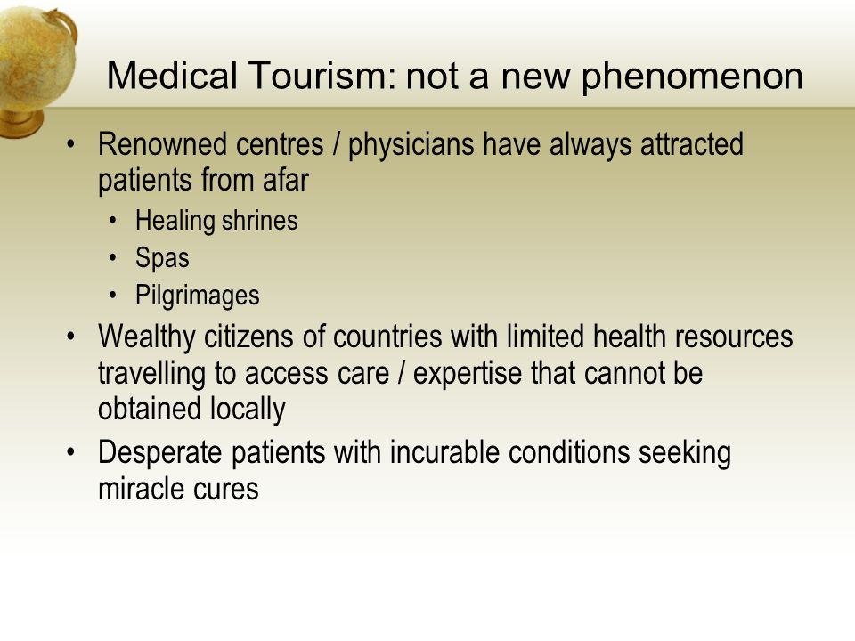 Medical Tourism: not a new phenomenon Renowned centres / physicians have always attracted patients from afar Healing shrines Spas Pilgrimages Wealthy citizens of countries with limited health resources travelling to access care / expertise that cannot be obtained locally Desperate patients with incurable conditions seeking miracle cures