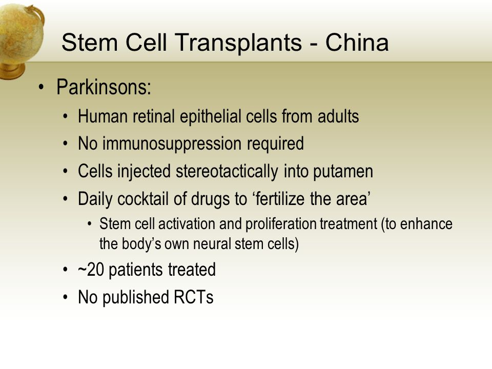 Stem Cell Transplants - China Parkinsons: Human retinal epithelial cells from adults No immunosuppression required Cells injected stereotactically into putamen Daily cocktail of drugs to fertilize the area Stem cell activation and proliferation treatment (to enhance the bodys own neural stem cells) ~20 patients treated No published RCTs