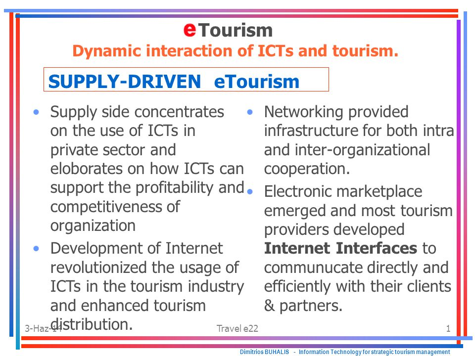 3-Haz-14Travel e222 Supply driven Dimitrios BUHALIS - Information Technology for strategic tourism management Combining loyalty clubs, guest histories and all other information held in operation databases provided airlines & hotel chains with powerful information that enabled them to interact with their existing and prospect clients.