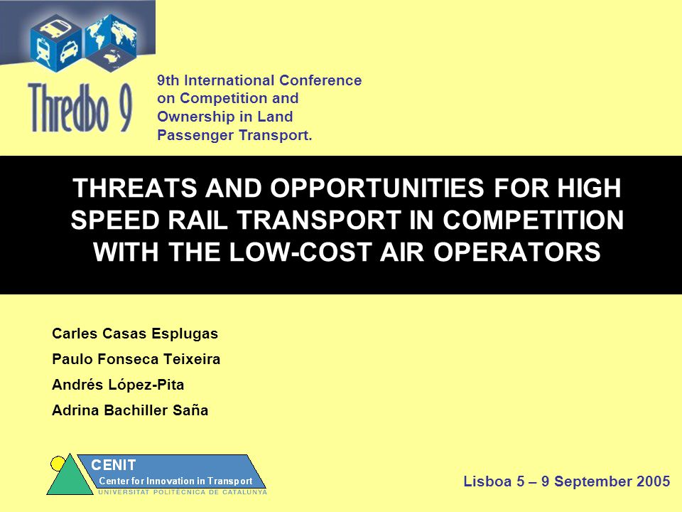 THREATS AND OPPORTUNITIES FOR HIGH SPEED RAIL TRANSPORT IN COMPETITION WITH THE LOW-COST AIR OPERATORS Carles Casas Esplugas Paulo Fonseca Teixeira Andrés López-Pita Adrina Bachiller Saña 9th International Conference on Competition and Ownership in Land Passenger Transport.