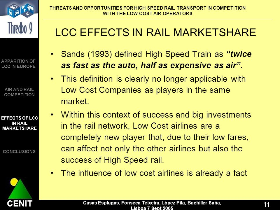 THREATS AND OPPORTUNITIES FOR HIGH SPEED RAIL TRANSPORT IN COMPETITION WITH THE LOW-COST AIR OPERATORS Casas Esplugas, Fonseca Teixeira, López Pita, Bachiller Saña, Lisboa 7 Sept 2005 11 CENIT APPARITION OF LCC IN EUROPE AIR AND RAIL COMPETITION CONCLUSIONS EFFECTS OF LCC IN RAIL MARKETSHARE LCC EFFECTS IN RAIL MARKETSHARE Sands (1993) defined High Speed Train as twice as fast as the auto, half as expensive as air.