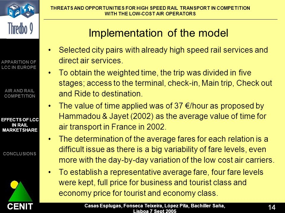 THREATS AND OPPORTUNITIES FOR HIGH SPEED RAIL TRANSPORT IN COMPETITION WITH THE LOW-COST AIR OPERATORS Casas Esplugas, Fonseca Teixeira, López Pita, Bachiller Saña, Lisboa 7 Sept CENIT APPARITION OF LCC IN EUROPE AIR AND RAIL COMPETITION CONCLUSIONS EFFECTS OF LCC IN RAIL MARKETSHARE Implementation of the model Selected city pairs with already high speed rail services and direct air services.
