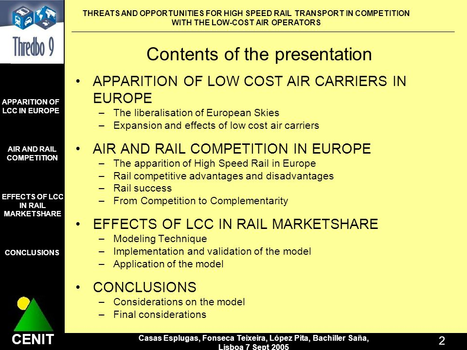 THREATS AND OPPORTUNITIES FOR HIGH SPEED RAIL TRANSPORT IN COMPETITION WITH THE LOW-COST AIR OPERATORS Casas Esplugas, Fonseca Teixeira, López Pita, Bachiller Saña, Lisboa 7 Sept CENIT APPARITION OF LCC IN EUROPE AIR AND RAIL COMPETITION CONCLUSIONS EFFECTS OF LCC IN RAIL MARKETSHARE Contents of the presentation APPARITION OF LOW COST AIR CARRIERS IN EUROPE –The liberalisation of European Skies –Expansion and effects of low cost air carriers AIR AND RAIL COMPETITION IN EUROPE –The apparition of High Speed Rail in Europe –Rail competitive advantages and disadvantages –Rail success –From Competition to Complementarity EFFECTS OF LCC IN RAIL MARKETSHARE –Modeling Technique –Implementation and validation of the model –Application of the model CONCLUSIONS –Considerations on the model –Final considerations APPARITION OF LCC IN EUROPE AIR AND RAIL COMPETITION CONCLUSIONS EFFECTS OF LCC IN RAIL MARKETSHARE