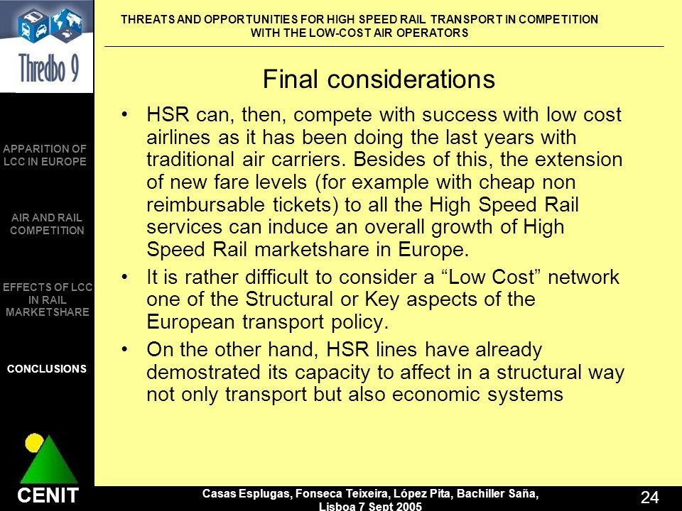 THREATS AND OPPORTUNITIES FOR HIGH SPEED RAIL TRANSPORT IN COMPETITION WITH THE LOW-COST AIR OPERATORS Casas Esplugas, Fonseca Teixeira, López Pita, Bachiller Saña, Lisboa 7 Sept 2005 24 CENIT APPARITION OF LCC IN EUROPE AIR AND RAIL COMPETITION CONCLUSIONS EFFECTS OF LCC IN RAIL MARKETSHARE Final considerations HSR can, then, compete with success with low cost airlines as it has been doing the last years with traditional air carriers.