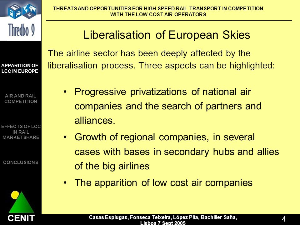 THREATS AND OPPORTUNITIES FOR HIGH SPEED RAIL TRANSPORT IN COMPETITION WITH THE LOW-COST AIR OPERATORS Casas Esplugas, Fonseca Teixeira, López Pita, Bachiller Saña, Lisboa 7 Sept CENIT APPARITION OF LCC IN EUROPE AIR AND RAIL COMPETITION CONCLUSIONS EFFECTS OF LCC IN RAIL MARKETSHARE Liberalisation of European Skies The airline sector has been deeply affected by the liberalisation process.