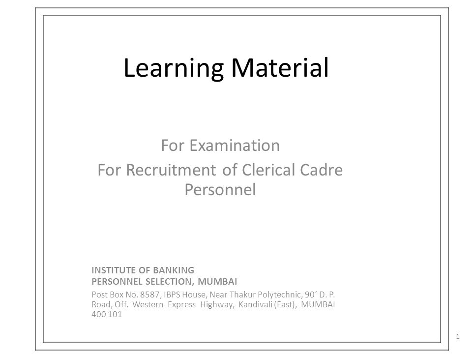 Learning Material For Examination For Recruitment of Clerical Cadre Personnel INSTITUTE OF BANKING PERSONNEL SELECTION, MUMBAI Post Box No. 8587, IBPS