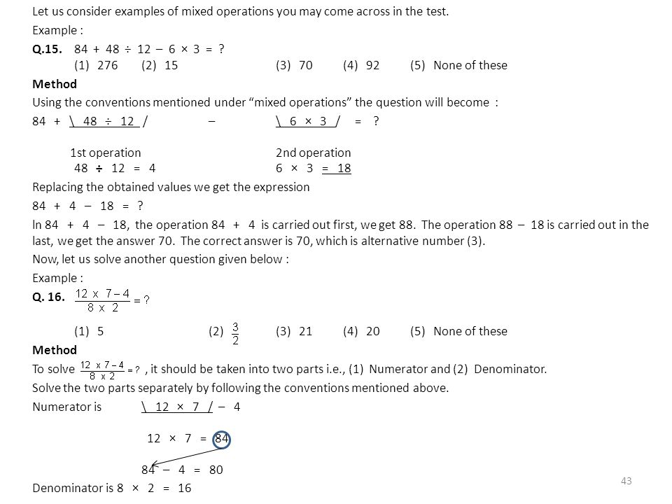Let us consider examples of mixed operations you may come across in the test. Example : Q.15.84 + 48 ÷ 12 – 6 × 3 = ? (1) 276(2) 15(3) 70(4) 92(5) Non