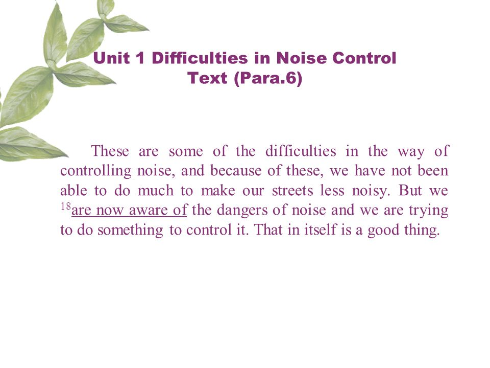 Unit 1 Difficulties in Noise Control Text (Para.6) These are some of the difficulties in the way of controlling noise, and because of these, we have not been able to do much to make our streets less noisy.
