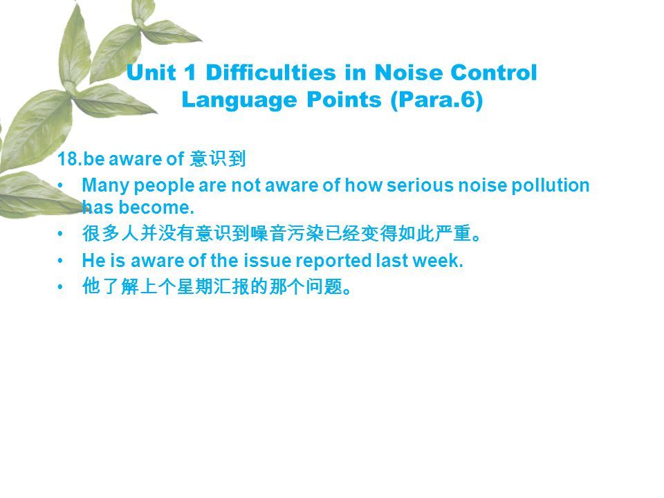 Unit 1 Difficulties in Noise Control Language Points (Para.6) 18.be aware of Many people are not aware of how serious noise pollution has become.