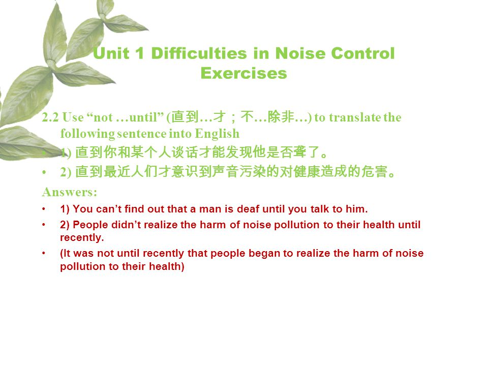 Unit 1 Difficulties in Noise Control Exercises 2.2 Use not …until ( … … …) to translate the following sentence into English 1) 2) Answers: 1) You cant find out that a man is deaf until you talk to him.