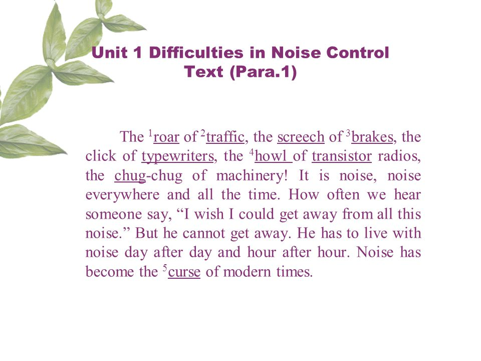 Unit 1 Difficulties in Noise Control Text (Para.1) The 1 roar of 2 traffic, the screech of 3 brakes, the click of typewriters, the 4 howl of transistor radios, the chug-chug of machinery.