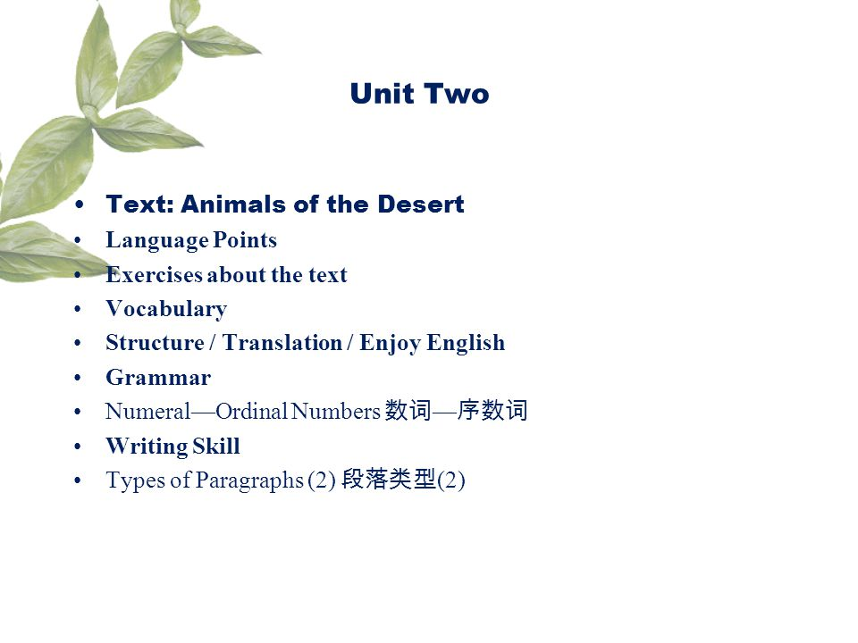 Unit Two Text: Animals of the Desert Language Points Exercises about the text Vocabulary Structure / Translation / Enjoy English Grammar NumeralOrdinal Numbers Writing Skill Types of Paragraphs (2) (2)