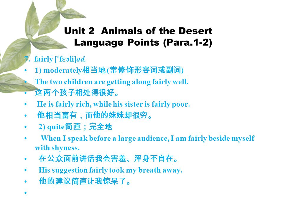 Unit 2 Animals of the Desert Language Points (Para.1-2) 7. fairly ['f ɛ əli]ad. 1) moderately ( ) The two children are getting along fairly well. He i