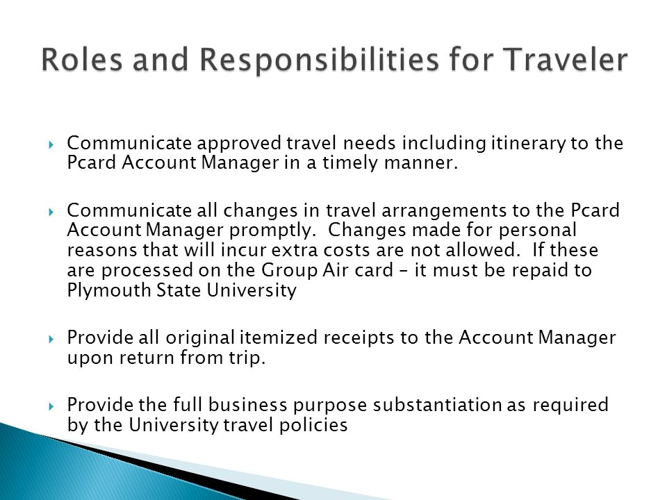 Communicate approved travel needs including itinerary to the Pcard Account Manager in a timely manner.
