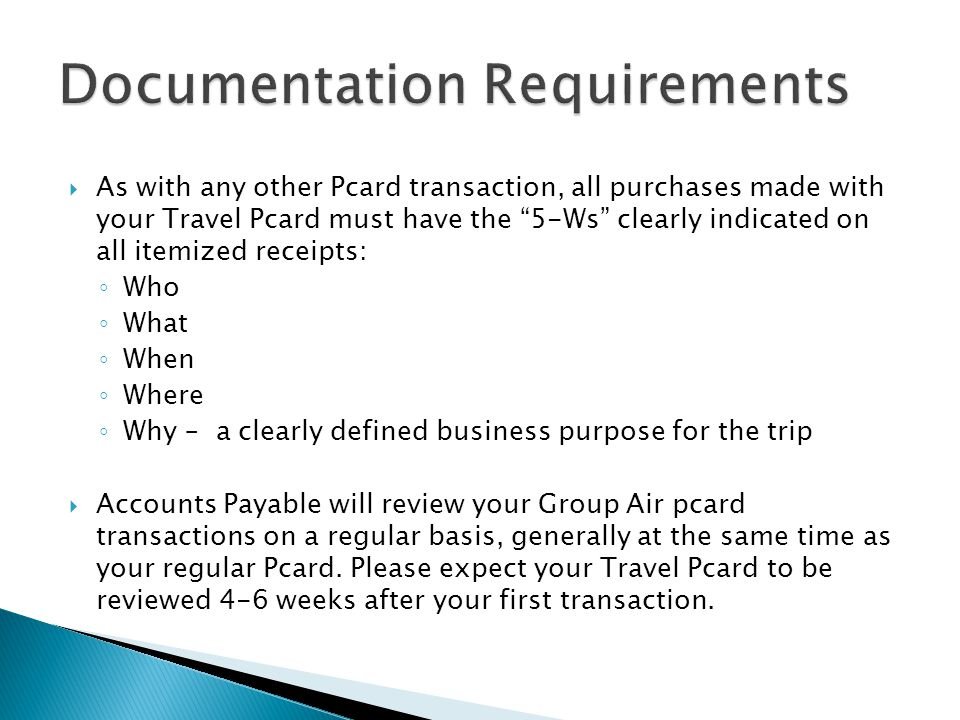 As with any other Pcard transaction, all purchases made with your Travel Pcard must have the 5-Ws clearly indicated on all itemized receipts: Who What