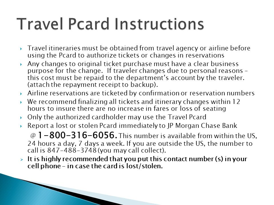 Travel itineraries must be obtained from travel agency or airline before using the Pcard to authorize tickets or changes in reservations Any changes t