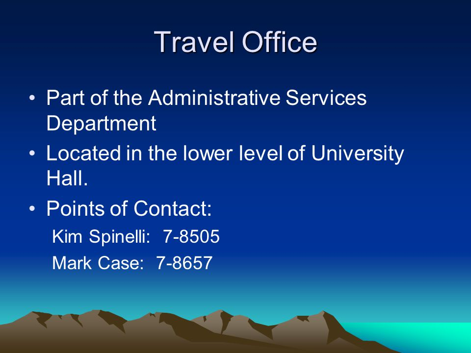 Travel Office Part of the Administrative Services Department Located in the lower level of University Hall. Points of Contact: Kim Spinelli: 7-8505 Ma