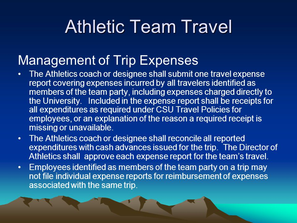Athletic Team Travel Management of Trip Expenses The Athletics coach or designee shall submit one travel expense report covering expenses incurred by all travelers identified as members of the team party, including expenses charged directly to the University.