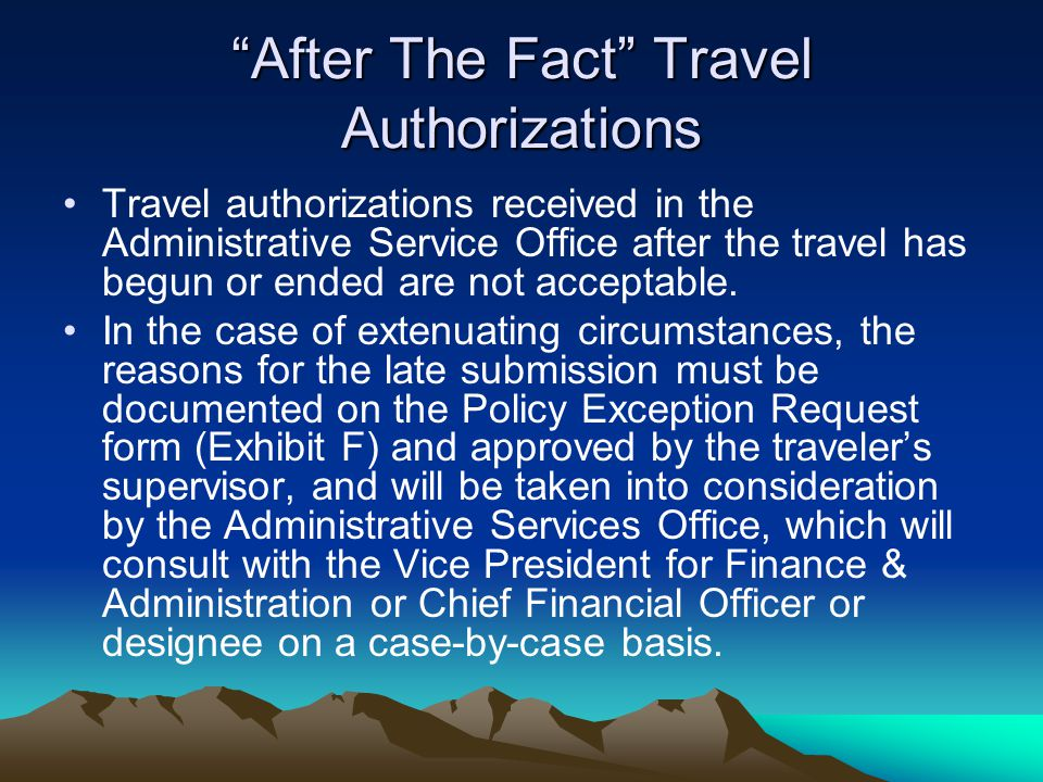 After The Fact Travel Authorizations Travel authorizations received in the Administrative Service Office after the travel has begun or ended are not a