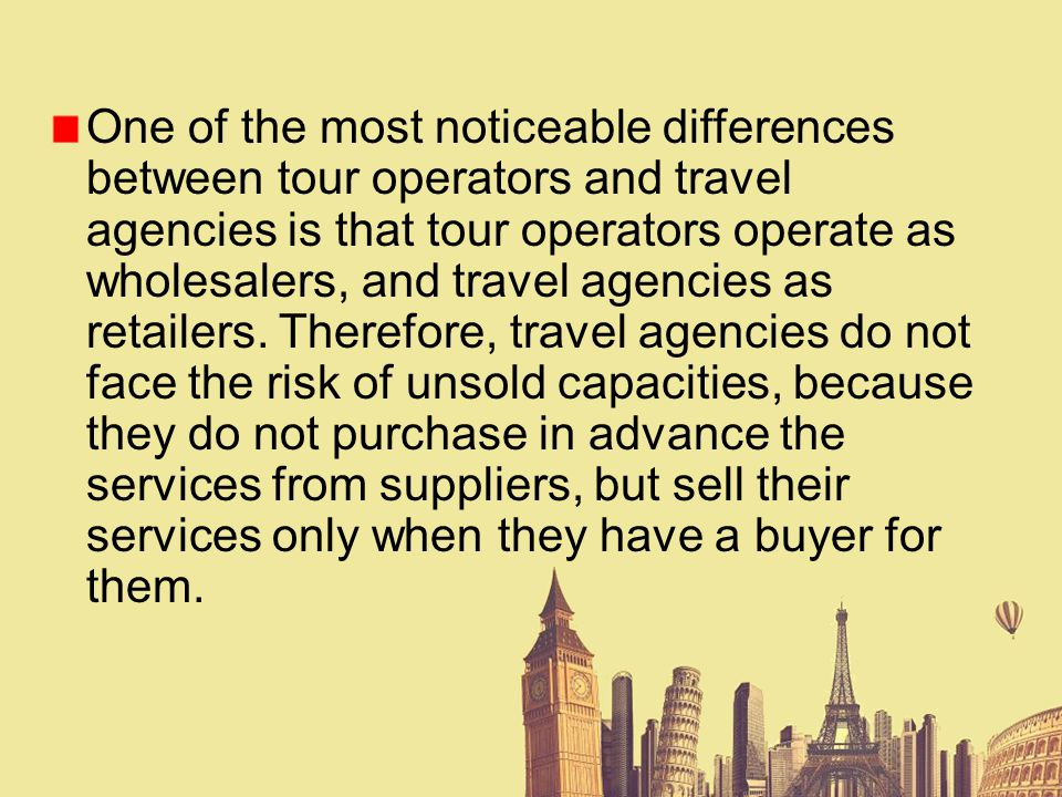 One of the most noticeable differences between tour operators and travel agencies is that tour operators operate as wholesalers, and travel agencies a