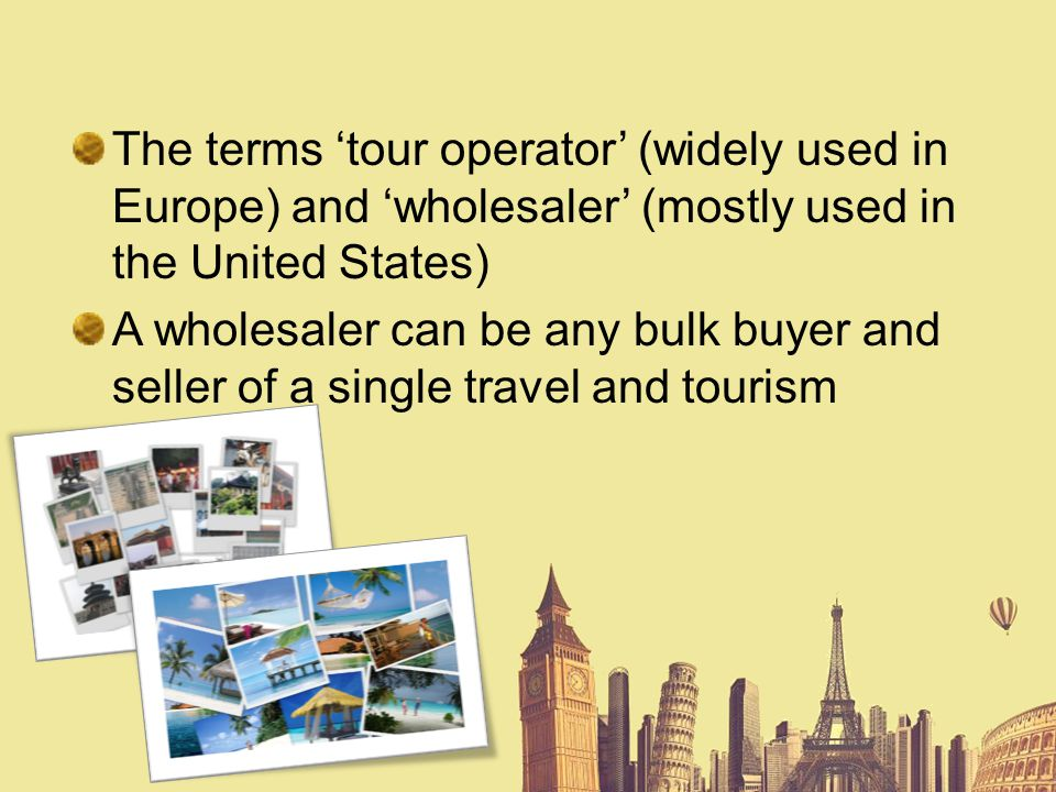 The terms tour operator (widely used in Europe) and wholesaler (mostly used in the United States) A wholesaler can be any bulk buyer and seller of a s