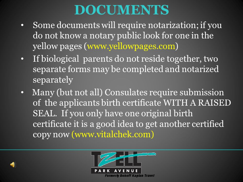 DOCUMENTS Some documents will require notarization; if you do not know a notary public look for one in the yellow pages (www.yellowpages.com) If biological parents do not reside together, two separate forms may be completed and notarized separately Many (but not all) Consulates require submission of the applicants birth certificate WITH A RAISED SEAL.