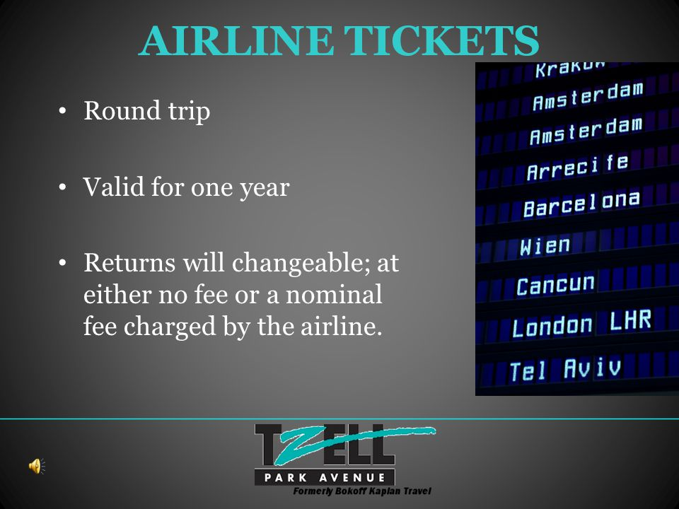 AIRLINE TICKETS Round trip Valid for one year Returns will changeable; at either no fee or a nominal fee charged by the airline.