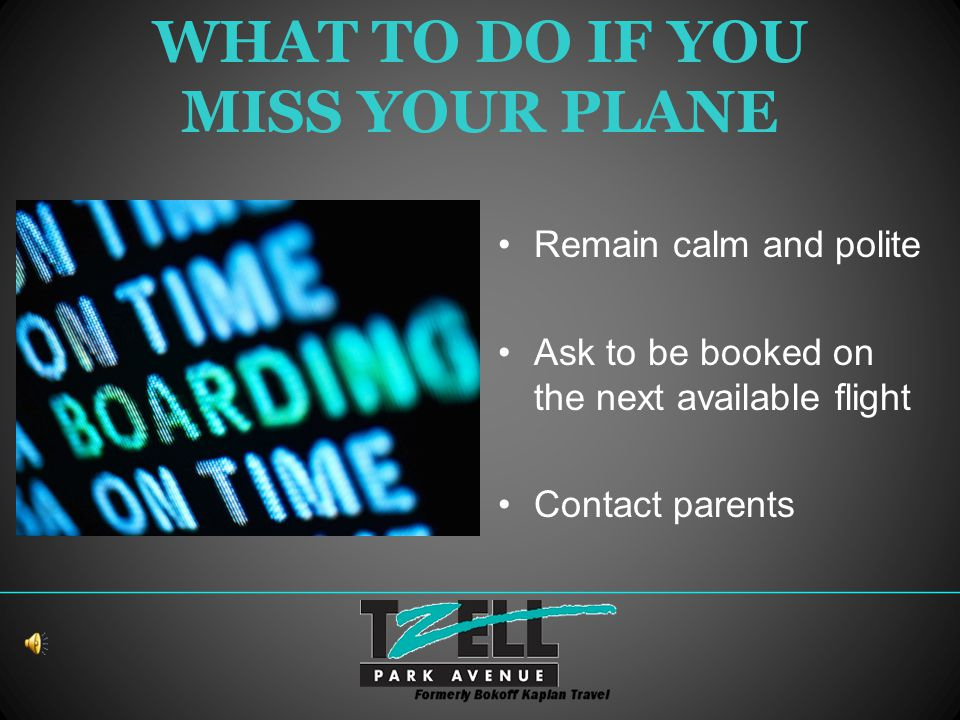 WHAT TO DO IF YOU MISS YOUR PLANE Remain calm and polite Ask to be booked on the next available flight Contact parents