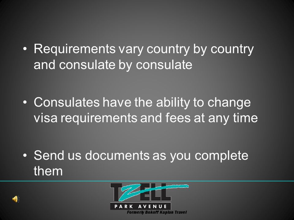 Requirements vary country by country and consulate by consulate Consulates have the ability to change visa requirements and fees at any time Send us documents as you complete them