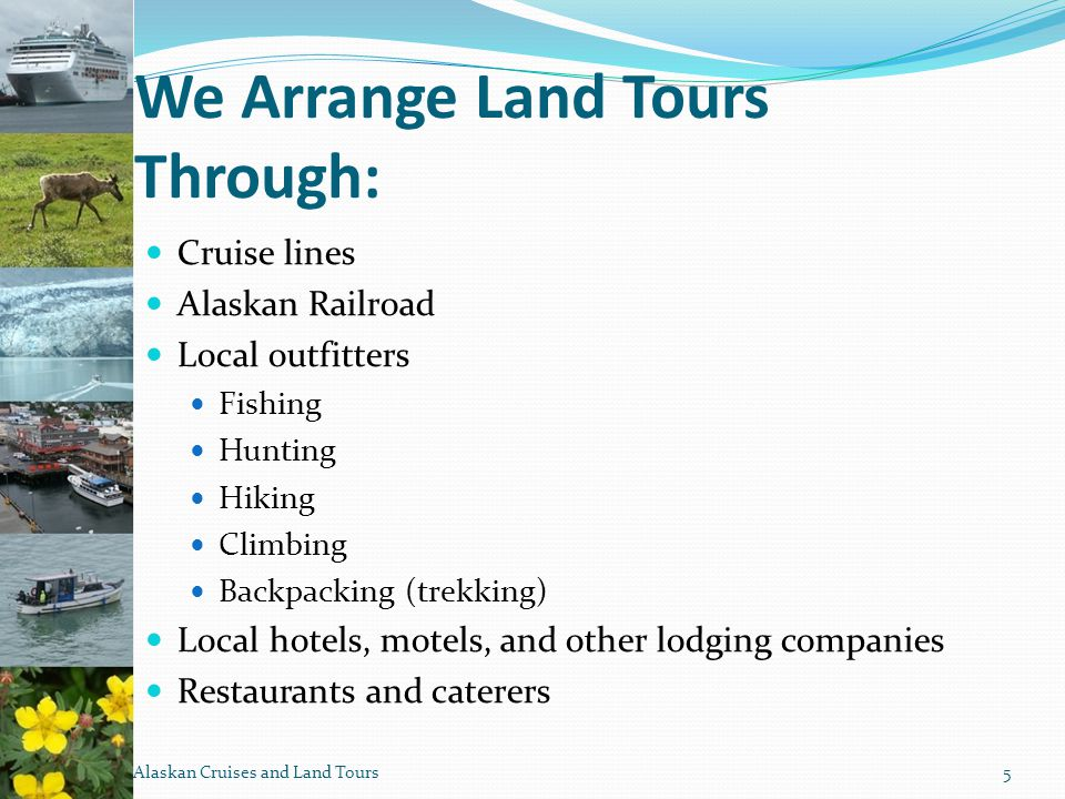 We Arrange Land Tours Through: Cruise lines Alaskan Railroad Local outfitters Fishing Hunting Hiking Climbing Backpacking (trekking) Local hotels, motels, and other lodging companies Restaurants and caterers Alaskan Cruises and Land Tours5