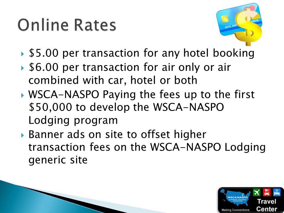 $5.00 per transaction for any hotel booking $6.00 per transaction for air only or air combined with car, hotel or both WSCA-NASPO Paying the fees up t