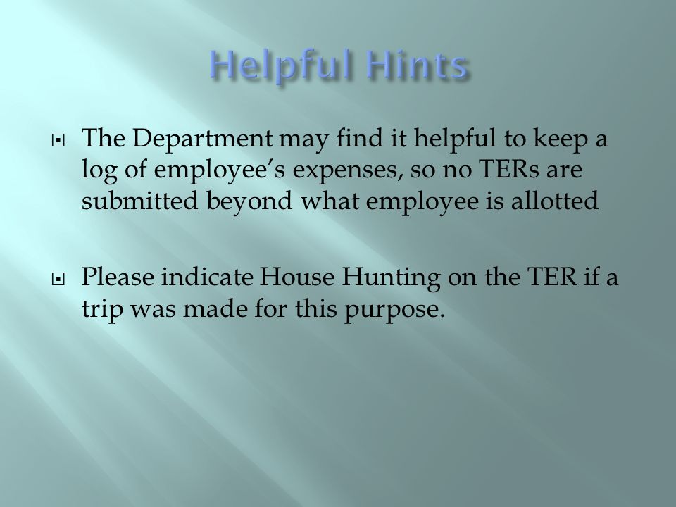 The Department may find it helpful to keep a log of employees expenses, so no TERs are submitted beyond what employee is allotted Please indicate House Hunting on the TER if a trip was made for this purpose.