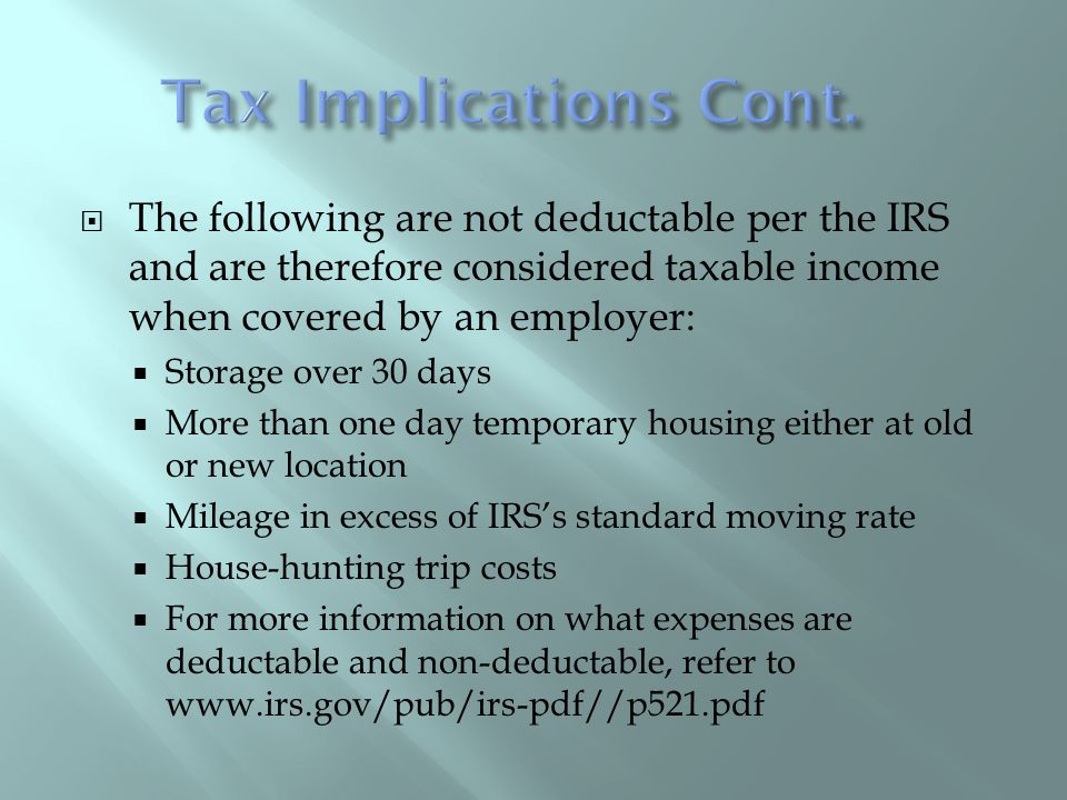 The following are not deductable per the IRS and are therefore considered taxable income when covered by an employer: Storage over 30 days More than one day temporary housing either at old or new location Mileage in excess of IRSs standard moving rate House-hunting trip costs For more information on what expenses are deductable and non-deductable, refer to www.irs.gov/pub/irs-pdf//p521.pdf