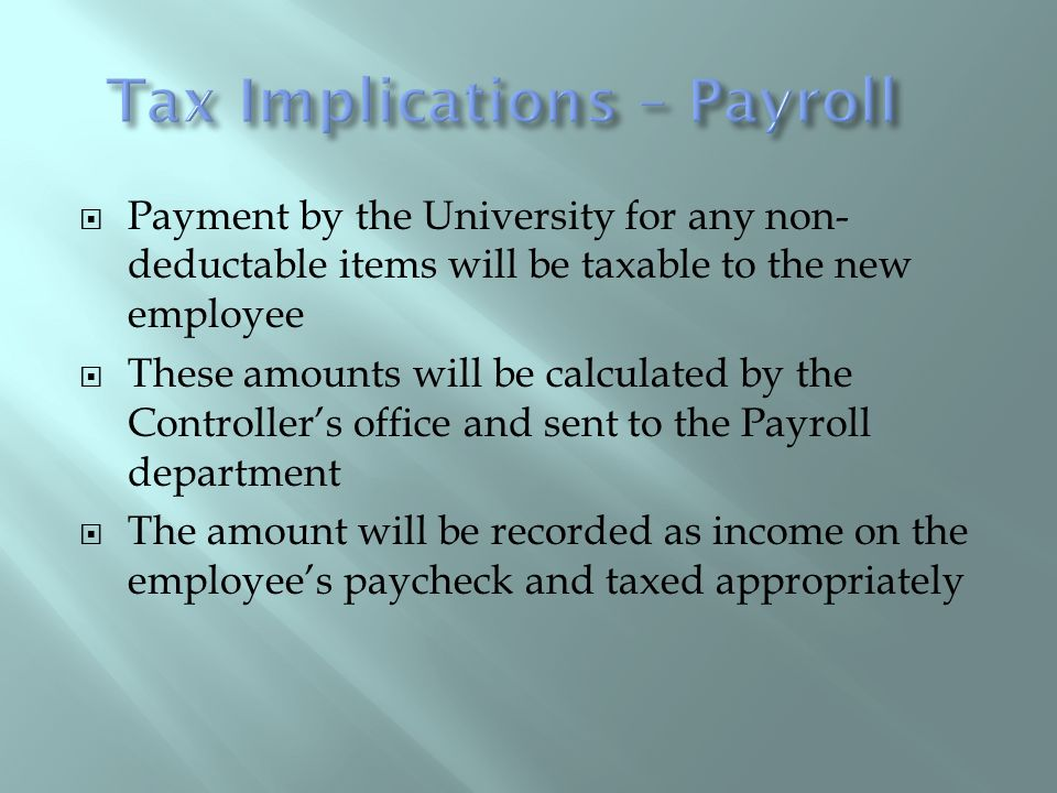 Payment by the University for any non- deductable items will be taxable to the new employee These amounts will be calculated by the Controllers office and sent to the Payroll department The amount will be recorded as income on the employees paycheck and taxed appropriately