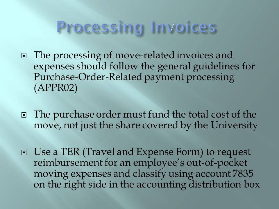 The processing of move-related invoices and expenses should follow the general guidelines for Purchase-Order-Related payment processing (APPR02) The purchase order must fund the total cost of the move, not just the share covered by the University Use a TER (Travel and Expense Form) to request reimbursement for an employees out-of-pocket moving expenses and classify using account 7835 on the right side in the accounting distribution box