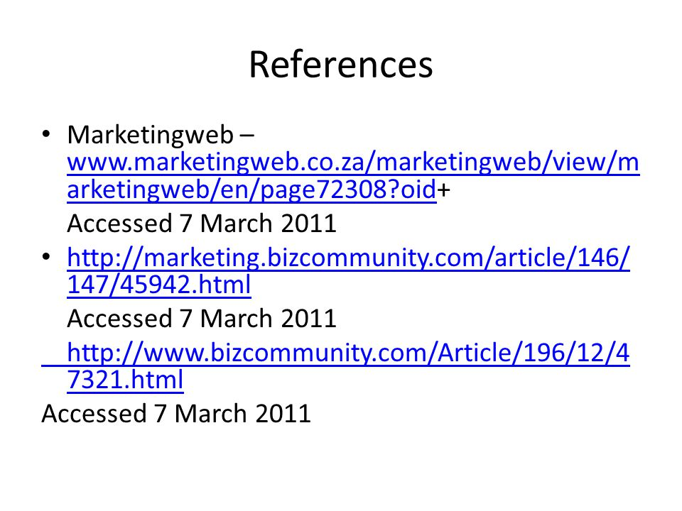 References Marketingweb – www.marketingweb.co.za/marketingweb/view/m arketingweb/en/page72308?oid+ www.marketingweb.co.za/marketingweb/view/m arketingweb/en/page72308?oid Accessed 7 March 2011 http://marketing.bizcommunity.com/article/146/ 147/45942.html http://marketing.bizcommunity.com/article/146/ 147/45942.html Accessed 7 March 2011 http://www.bizcommunity.com/Article/196/12/4 7321.html Accessed 7 March 2011