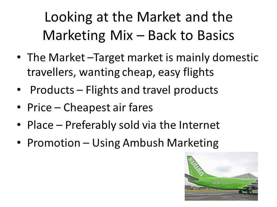 Looking at the Market and the Marketing Mix – Back to Basics The Market –Target market is mainly domestic travellers, wanting cheap, easy flights Products – Flights and travel products Price – Cheapest air fares Place – Preferably sold via the Internet Promotion – Using Ambush Marketing