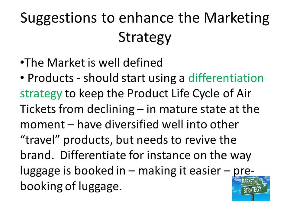 Suggestions to enhance the Marketing Strategy The Market is well defined Products - should start using a differentiation strategy to keep the Product Life Cycle of Air Tickets from declining – in mature state at the moment – have diversified well into other travel products, but needs to revive the brand.