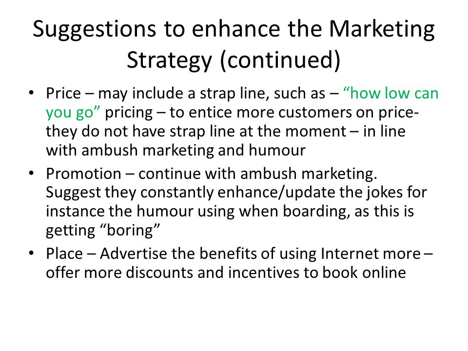 Suggestions to enhance the Marketing Strategy (continued) Price – may include a strap line, such as – how low can you go pricing – to entice more customers on price- they do not have strap line at the moment – in line with ambush marketing and humour Promotion – continue with ambush marketing.