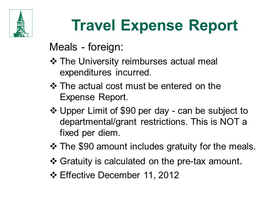 Travel Expense Report Meals - foreign: The University reimburses actual meal expenditures incurred. The actual cost must be entered on the Expense Rep