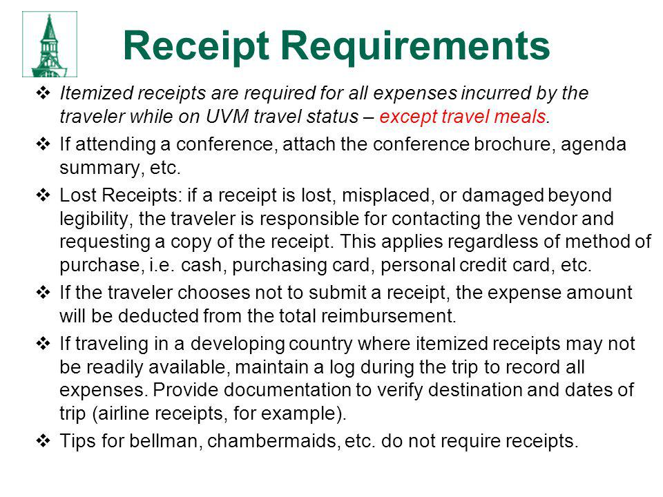 Receipt Requirements Itemized receipts are required for all expenses incurred by the traveler while on UVM travel status – except travel meals. If att